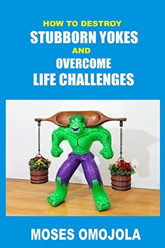 How To Destroy Stubborn Yokes And Overcome Life Challenges
