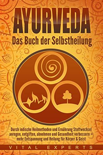 Ayurveda: Das Buch der Selbstheilung. Durch indische Heilmethoden und Ernährung Stoffwechsel anregen, entgiften, abnehmen und Gesundheit verbessern + mehr Entspannung und Heilung für Körper & Geist