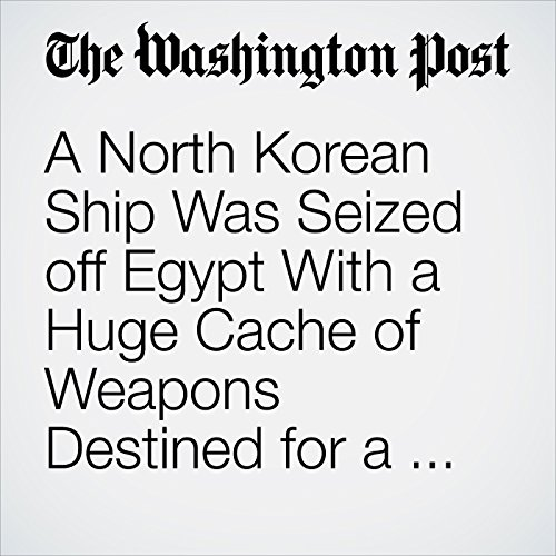 A North Korean Ship Was Seized off Egypt With a Huge Cache of Weapons Destined for a Surprising Buyer copertina