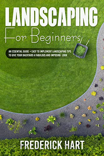 LANDSCAPING FOR BEGINNERS: An essential guide + easy to implement landscaping tips to give your backyard a fabulous and imposing looks