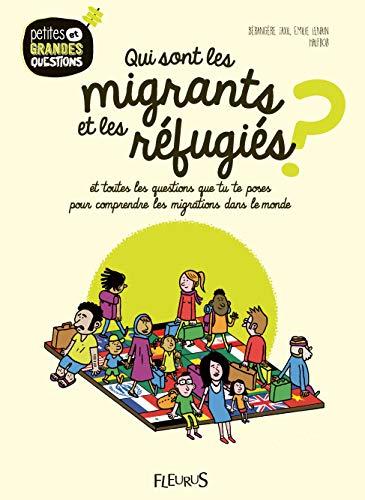 Qui sont les migrants et les réfugiés ? : Et toutes les questions que tu te poses pour comprendre les migrations humaines