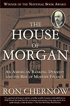 The House of Morgan: An American Banking Dynasty and the Rise of Modern Finance by [Ron Chernow]