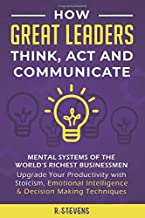 How Great Leaders Think, Act and Communicate: Mental Systems of the World's Richest Businessmen – Upgrade Your Productivity with Stoicism, Emotional Intelligence & Decision Making Techniques