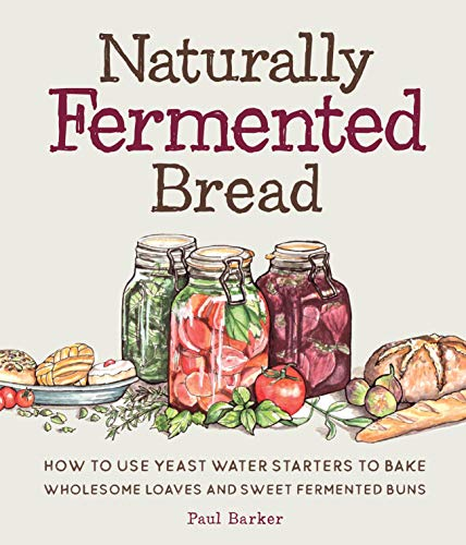 Naturally Fermented Bread: How to Use Yeast Water Starters to Bake Wholesome...