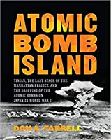 Atomic Bomb Island: How the Atomic Bombs Were Dropped on Japan in World War II