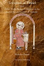 Testament of Flamel: and Other Works Being a Collection on the Sacred Art and Science of Alchemy