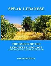 Speak Lebanese: The Basics of the Lebanese Language.  Grammar, Dictionary and Dialogue Tips.