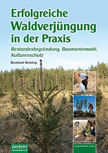 Erfolgreiche Waldverjüngung: Bestandesbegründung, Baumartenwahl, Kulturenschutz