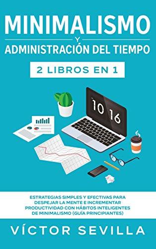 Minimalismo y administración del tiempo 2 libros en 1: Estrategias simples y efectivas para despejar la mente e incrementar productividad con hábitos inteligentes de minimalismo (guía principiantes)