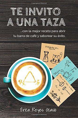 Te invito a una taza: ...con la mejor receta para abrir tu barra de café y saborear su éxito.