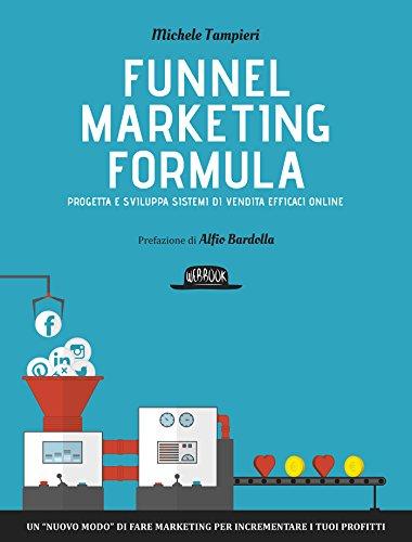 Funnel Marketing Formula - Progetta e sviluppa sistemi di vendita efficaci online: Un 'nuovo modo' di fare marketing per incrementare i tuoi profitti