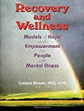 Recovery and Wellness: Models of Hope and Empowerment for People with Mental Illness - Catana Brown