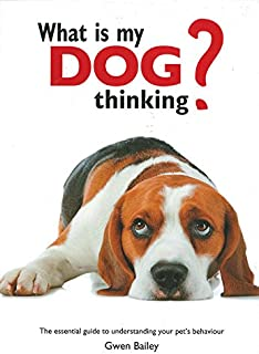 What Is My Dog Thinking?: The Essential Guide to Understanding Your Pet's Behavior