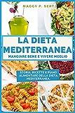 La Dieta Mediterranea: mangiare bene e vivere meglio: Storia, ricette e piano alimentare della dieta mediterranea.