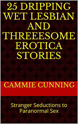 25 Dripping Wet Lesbian and Threeesome Erotica Stories: Stranger Seductions to Paranormal Sex