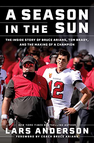 A Season in the Sun: The Inside Story of Bruce Arians, Tom Brady, and the Making of a Champion