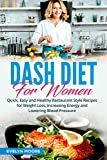 DASH Diet for Women: Quick, Easy and Healthy Restaurant Style Recipes for Weight Loss, Increasing Energy and Lowering Blood Pressure