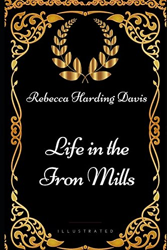 Life in the Iron Mills: By Rebecca Harding Davis - Illustrated