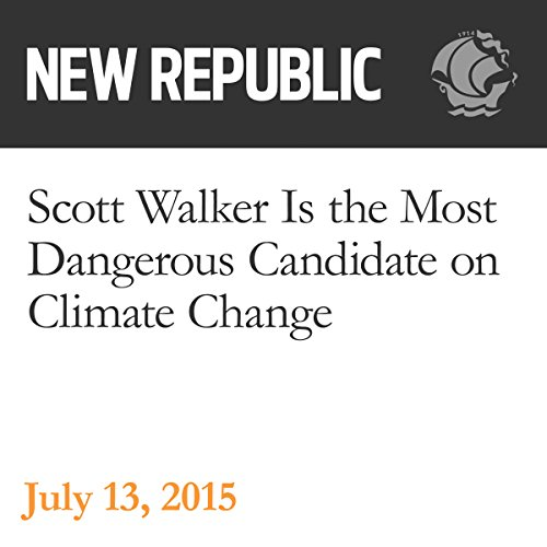 Scott Walker Is the Most Dangerous Candidate on Climate Change audiobook cover art