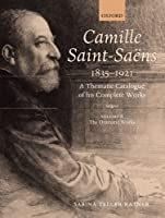 Camille Saint-Saens 1835-1921: A Thematic Catalogue of His Complete Works: The Dramatic Works (Camille Saint-Saens: A Thematic Catalogue of the Complete Wk)