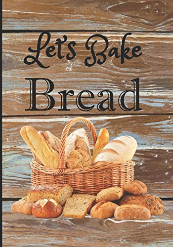 Let's Bake Bread: Food Journal to Write in for Women/Men: Food Cookbook Design: Document all Your Special Baking Recipes and Notes: Create your favorite Meal.