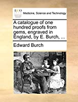 A Catalogue of One Hundred Proofs from Gems, Engraved in England, by E. Burch, ...