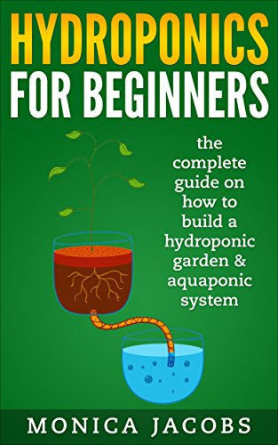 hydroponics: hydroponics for beginners: the complete guide on how to build a hydroponic garden & aquaponic system (hydroponics beginners gardening guide Book 1) by [Monica Jacobs]