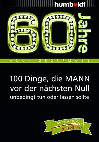 60 Jahre: 100 Dinge, die MANN vor der nächsten Null unbedingt tun oder lassen sollte: Der Ratgeber für Geburtstagskinder/echte Männer (humboldt - Information & Wissen)