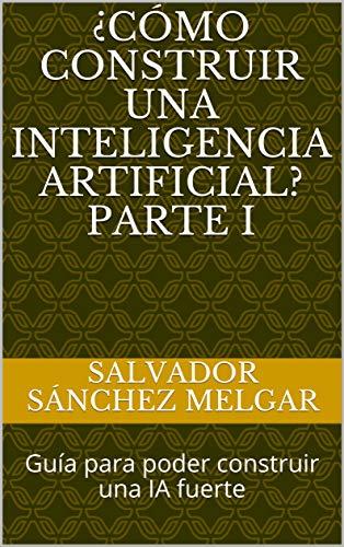 ¿Cómo construir una inteligencia artificial? Parte I : Guía para poder construir una IA fuerte (Spanish Edition)