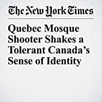 Quebec Mosque Shooter Shakes a Tolerant Canada's Sense of Identity's image