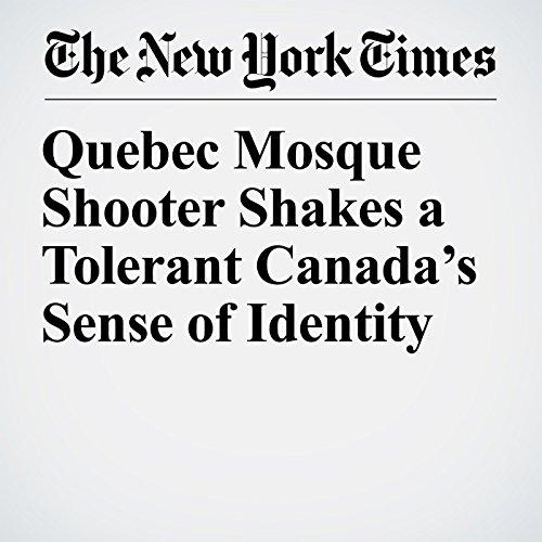 Quebec Mosque Shooter Shakes a Tolerant Canada's Sense of Identity copertina
