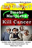 Eat Butter, Smoke Marijuana, Kill Cancer, and Live To 100!: Cures Are Unnecessary When You Allow Your Body To Protect You