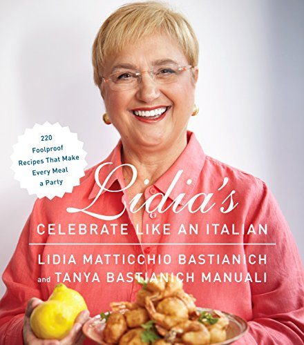 Lidia's Celebrate Like an Italian: 220 Foolproof Recipes That Make Every Meal a Party: A Cookbook, Cover may vary