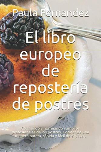 El libro europeo de repostería de postres: Cocinando y horneando como los profesionales de los postres. Cocinar de una manera barata, rápida y fácil de explicar.