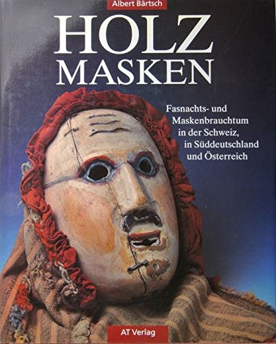 Holzmasken: Fasnachts- und Maskenbrauchtum in der Schweiz, in Süddeutschland und Österreich