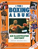 The Boxing Album: An Illustrated History: The complete story of boxing from the pugilists of the classical amphitheatre to the heroes of today