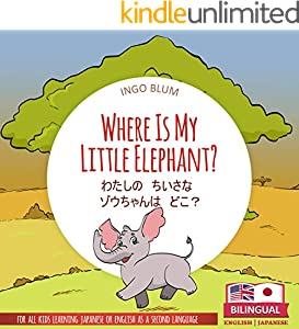 Where Is My Little Elephant? - わたしの ちいさな ゾウちゃんは どこ?: Bilingual English Japanese Picture Book for Ages 2-5 (Japanese Books for Children 3)