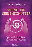Meine 100 Seelenschützer: Spirituelle Praktiken, die uns stark machen - Vadim Tschenze