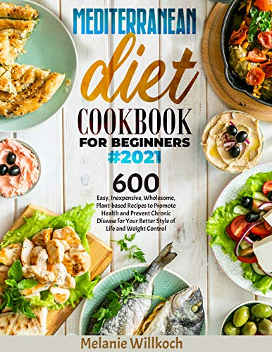 MEDITERRANEAN DIET COOKBOOK FOR BEGINNERS#2021: 600 Easy, Inexpensive, Wholesome, Plant-based...