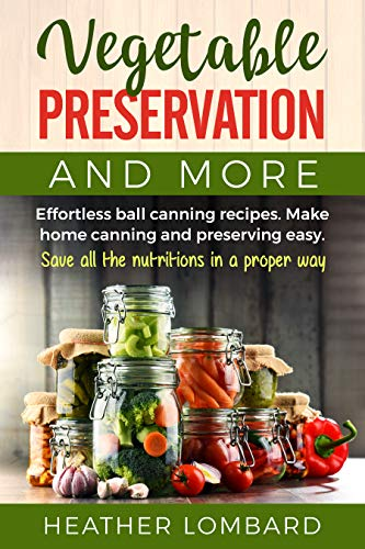 Vegetable Preservation and More: Effortless ball canning recipes. Make home canning and preserving easy. Save all the nutritions in a proper way. by [Heather Lombard]