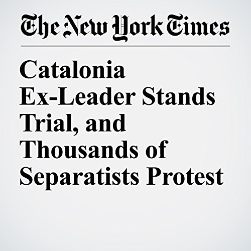 Catalonia Ex-Leader Stands Trial, and Thousands of Separatists Protest copertina