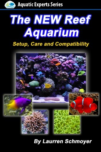 The New Reef Aquarium: Setup, Care and Compatibility (+ Free Bonus Material) (Aquatic Experts)