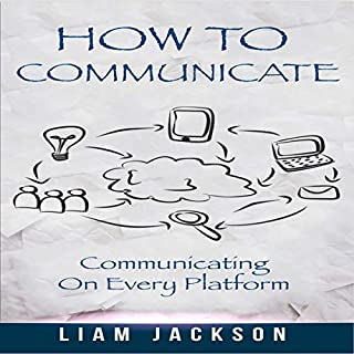 How to Communicate     Communicating on Every Platform              By:                                                                                                                                 Liam Jackson                               Narrated by:                                                                                                                                 Robert J. Shaw                      Length: 1 hr and 18 mins     18 ratings     Overall 5.0
