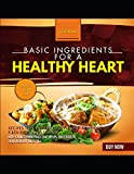 Basic Ingredients For A Healthy Heart: More Than 900 Recipes That Are Both Simple And Delicious Fiber-rich, Low-sodium, Low-cholesterol Food That Helps You Stick To Your Healthy Lifestyle.
