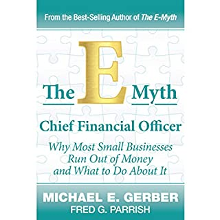 The E-Myth Chief Financial Officer     Why Most Small Businesses Run Out of Money and What to Do About It              By:                                                                                                                                 Michael E. Gerber,                                                                                        Fred Parrish                               Narrated by:                                                                                                                                 Michael E. Gerber,                                                                                        Fred Parrish                      Length: 6 hrs and 57 mins     Not rated yet     Overall 0.0