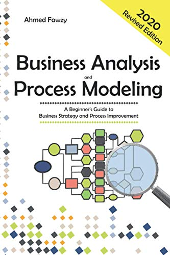 Business Analysis And Process Modeling: A Beginner's Guide To Business Strategy And Process Improvement