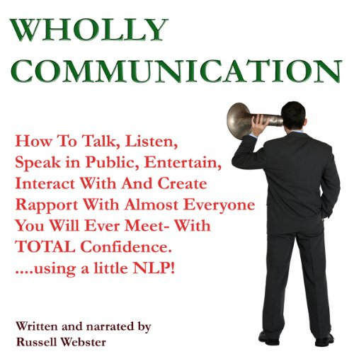 Wholly Communication     How to Talk, Listen, Speak in Public, Entertain, Interact with and Create Rapport with Almost Everyone You Will Ever Meet - with TOTAL Confidence -and a Little NLP! (Part One)              By:                                                                                                                                 Mr Russell Webster                               Narrated by:                                                                                                                                 Mr Russell Webster                      Length: 1 hr and 32 mins     10 ratings     Overall 3.6