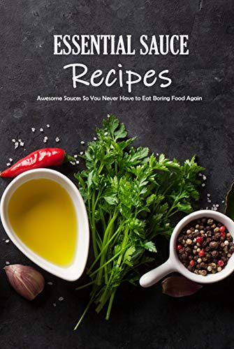Essential Sauce Recipes: Awesome Sauces So You Never Have to Eat Boring Food Again: Homemade Sauces to Elevate Your Meals Book (English Edition)