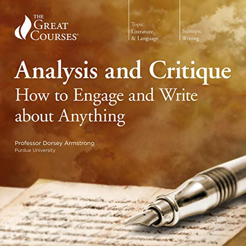 Analysis and Critique: How to Engage and Write about Anything                   By:                                                                                                                                 Dorsey Armstrong,                                                                                        The Great Courses                               Narrated by:                                                                                                                                 Dorsey Armstrong                      Length: 12 hrs and 4 mins     22 ratings     Overall 4.5
