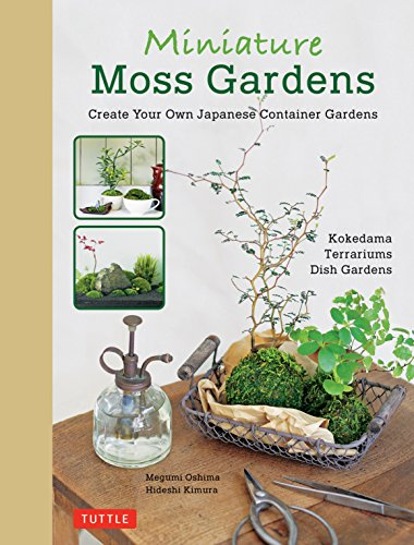 Miniature Moss Gardens: Create Your Own Japanese Container Gardens (Bonsai, Kokedama, Terrariums & Dish Gardens)